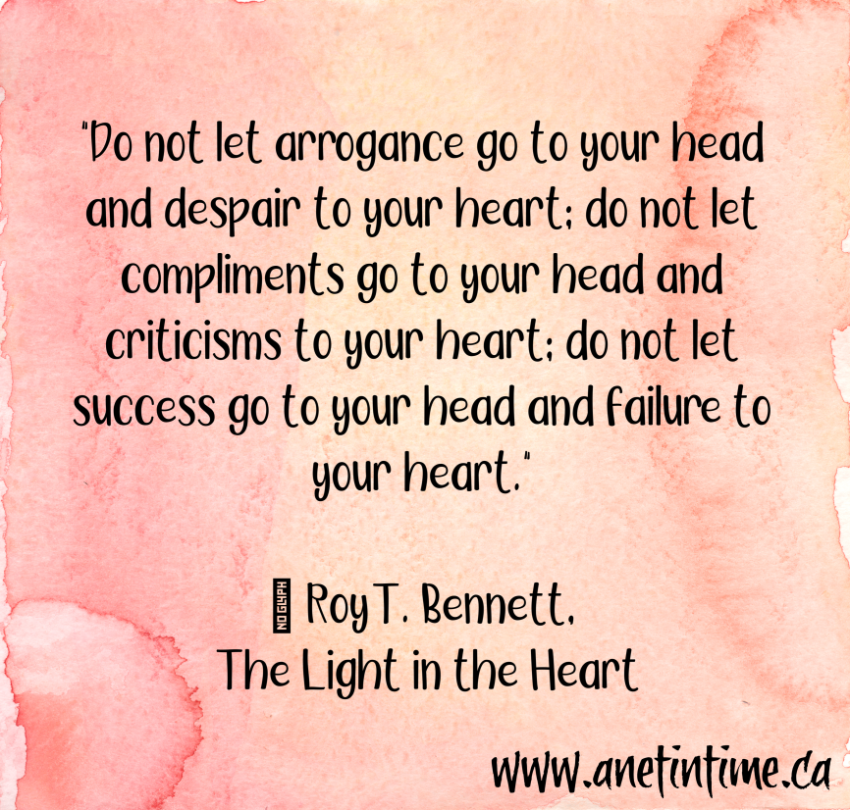 """Do not let arrogance go to your head and despair to your heart; do not let compliments go to your head and criticisms to your heart; do not let success go to your head and failure to your heart.""  ― Roy T. Bennett, The Light in the Heart"