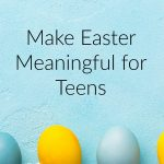 Make Easter Meaningful for Teens